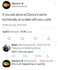 I Love You Guys: Denny's  @DennysDiner  Donnys  if you eat alone at Denny's we're  technically on a date with you, cutie  2018-04-06, 12:01 PM  4,073 Retweets 17.7K Likes  Brian @levitationjones 2018-04-06  Replying to @DennysDiner  Man I love you guys  Denny's @DennysDi... 2018-04-06 v  bennthis is all happening so quickly