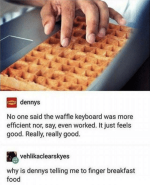 Denny's, Food, and Breakfast: dennys  No one said the waffle keyboard was more  efficient nor, say, even worked. It just feels  good. Really, really good.  vehlikaclearskyes  why is dennys telling me to finger breakfast  food Waffle keyboard