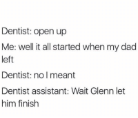Dad, Memes, and 🤖: Dentist: open up  Me: well it all started when my dad  left  Dentist: no l meant  Dentist assistant: Wait Glenn let  him finish https://t.co/Vq7J5jMlu8