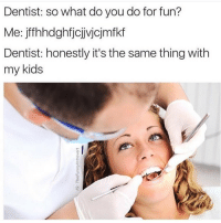 Kids, Girl Memes, and Phenomenon: Dentist: so what do you do for fun?  e:  jffhhdghfjojjvjojmfkf  Dentist: honestly it's the same thing with  my kids A very real phenomenon @eatwhatever