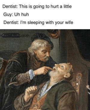 Dentist Memes: Dentist: This is going to hurt a little  Guy: Uh huh  Dentist: I'm sleeping with your wife Dentist Memes