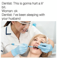 "dentist: Dentist: This is gonna hurt a lil""  bit.  Woman: ok  Dentist: I've been sleeping with  your husband  DANKLAND"