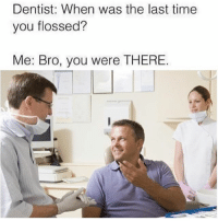 Time, Dank Memes, and Remember: Dentist: When was the last time  you flossed?  Me: Bro, you were THERE Shiiit bro I remember that