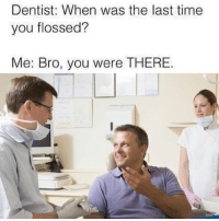 Memes, Wshh, and Time: Dentist: When was the last time  you flossed?  Me: Bro, you were THERE. You were there! 😂💯 WSHH