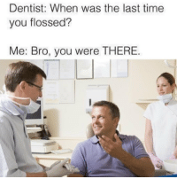 Time, You, and Bro: Dentist: When was the last time  you flossed?  Me: Bro, you were THERE. You were there! 😂💯 https://t.co/EB0pXgXuKs