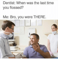Time, Hood, and You: Dentist: When was the last time  you flossed?  Me: Bro, you were THERE. 🤔