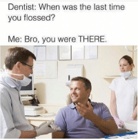 Funny, Time, and You: Dentist: When was the last time  you flossed?  Me: Bro, you were THERE Do NOT follow @harder if you get offended easily 🤬😂