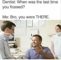 Funny, Savage, and Time: Dentist: When was the last time  you flossed?  Me: Bro, you were THERE Y'all should follow my back up page @savage__streetwear @savage__streetwear I'm following everyone back