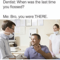 """Memes, Http, and Time: Dentist: When was the last time  you flossed?  Me: Bro, you were THERE. <p>Bro via /r/memes <a href=""""http://ift.tt/2ftq4SJ"""">http://ift.tt/2ftq4SJ</a></p>"""