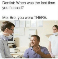 Time, Lying, and You: Dentist: When was the last time  you flossed?  Me: Bro, you were THERE He ain't lying.. 🤷♂️😂 https://t.co/9TXE3MEnvk