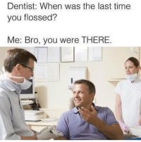 Memes, Time, and 🤖: Dentist: When was the last time  you flossed?  Me: Bro, you were THERE. Bro 😂