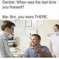 Memes, Time, and 🤖: Dentist: When was the last time  you flossed?  Me: Bro, you were THERE Accurate.