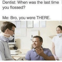 Time, Next, and You: Dentist: When was the last time  you flossed?  Me: Bro, you were THERE My next conversation at the dentist