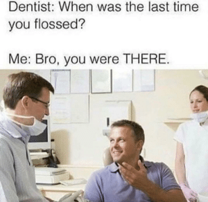 meirl by DisDudeForReal FOLLOW HERE 4 MORE MEMES.: Dentist: When was the last time  you flossed?  Me: Bro, you were THERE meirl by DisDudeForReal FOLLOW HERE 4 MORE MEMES.