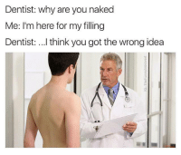 Snapchat: DankMemesGang: Dentist: why are you naked  Me: I'm here for my filling  Dentist: ...I think you got the wrong idea Snapchat: DankMemesGang