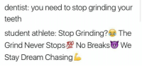 Student Athlete: dentist: you need to stop grinding your  teeth  student athlete: Stop Grinding? The  Grind Never Stops No Breaks L We  Stay Dream Chasing