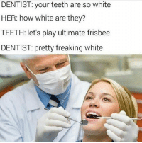 WHAT IS THE PLURAL OF THE PRIUS IS IT PRII OR PRIUSES: DENTIST: your teeth are so white  HER: how white are they?  TEETH: let's play ultimate frisbee  DENTIST: pretty freaking white WHAT IS THE PLURAL OF THE PRIUS IS IT PRII OR PRIUSES