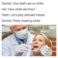 Snapchat: DankMemesGang 🎉🎉🎉: Dentist: Your teeth are so white  Her: How white are they?  Teeth: Let's play ultimate frisbee  Dentist: Pretty freaking white Snapchat: DankMemesGang 🎉🎉🎉
