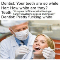 "<p>Racist teeth/dank dentist meme making way into HIGH VALUE TRADE! ON THE RISE! via /r/MemeEconomy <a href=""http://ift.tt/2mFTsuh"">http://ift.tt/2mFTsuh</a></p>: Dentist: Your teeth are so white  Her: How white are they?  Teeth: Conquers half the world while single  Dentist: Pretty fucking white  handily developing science and industry* <p>Racist teeth/dank dentist meme making way into HIGH VALUE TRADE! ON THE RISE! via /r/MemeEconomy <a href=""http://ift.tt/2mFTsuh"">http://ift.tt/2mFTsuh</a></p>"