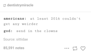 Is this year even real?: dentistrymiracle  americans: at least 2016 couldn't  get any weirder  god: send in the clowns  Source: sittidae  85,591 notes Is this year even real?