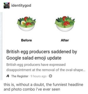 They've eggspressed disappointment: dentitygod  GAY RIGHTS  Before  After  British egg producers saddened by  Google salad emoji update  British egg producers have expressed  disappointment at the removal of the oval-shape  A The Register 9 hours ago.  this is, without a doubt, the funniest headline  and photo combo i've ever seen They've eggspressed disappointment