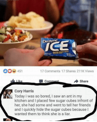 Bored, Funny, and Sugar: Dentyne  451  17 Comments 17 Shares 211K Views  Share  Co  Cory Harris  Today i was so bored, l saw an ant in my  kitchen and l placed few sugar cubes infront of  her, she had some and went to tell her friends  and l quickly hide the sugar cubes because  wanted them to think she is a liar.