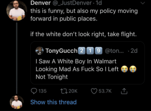 Keep your head on a swivel (via /r/BlackPeopleTwitter): Denver @_JustDenver 1d  this is funny, but also my policy moving  forward in public places.  if the white don't look right, take flight.  TonyGucch 2 19 @ton.. 2d  I Saw A White Boy In Walmart  Looking Mad As Fuck So I Left  Not Tonight  t120K  135  53.7K  Show this thread Keep your head on a swivel (via /r/BlackPeopleTwitter)