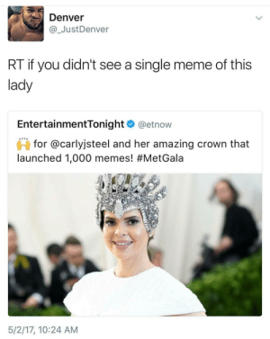 Meme, Memes, and Queen: Denver  @ JustDenver  RT if you didn't see a single meme of this  lady  EntertainmentTonight @etnow  for @carlyjsteel and her amazing crown that  launched 1,000 memes! #MetGala  5/2/17, 10:24 AM meme queen