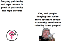 Svetoslav Svetlozarov: Denying patriarchy  and rape culture is  proof of patriarchy  and rape culture!  Yes, and people  denying that we're  ruled by lizard people  is actually proof we're  ruled by lizard people! Svetoslav Svetlozarov