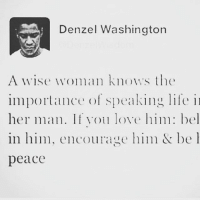 Denzel Washington: Denzel Washington  A wise woman knows s the  importance of speaking life  her man. If ou love him bel  in him, encourage him be l  peace