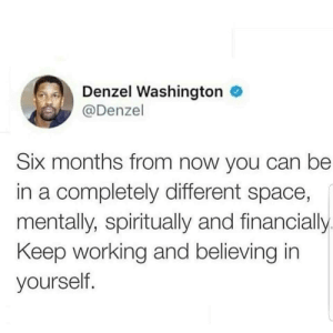 Believe in yourself: Denzel Washington  @Denzel  Six months from now you can be  in a completely different space,  mentally, spiritually and financially.  Keep working and believing in  yourself. Believe in yourself