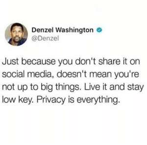 Truer words have never been spoken before.: Denzel Washington e  @Denzel  Just because you don't share it on  social media, doesn't mean you're  not up to big things. Live it and stay  low key. Privacy is everything. Truer words have never been spoken before.