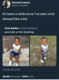 <p>Finally (via /r/BlackPeopleTwitter)</p>: Denzell Lowery  @All_Actuality  It's been a while since l've seen a kid  dressed like a kid.  Cute Babies @SoCuteBabies  aww look at him blushing  1/2/18, 8:13 AM  36.9K Retweets 141K Likes <p>Finally (via /r/BlackPeopleTwitter)</p>
