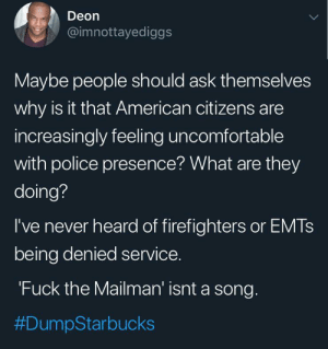Blackpeopletwitter, Police, and Starbucks: Deon  @imnottayediggs  Maybe people should ask themselves  why is it that American citizens are  increasingly feeling uncomfortable  with police presence? What are they  doing?  I've never heard of firefighters or EMTS  being denied service.  'Fuck the Mailman' isnt a song.  So 5 police officers walk into Starbucks and then got kicked out because the customers felt unsafe (via /r/BlackPeopleTwitter)