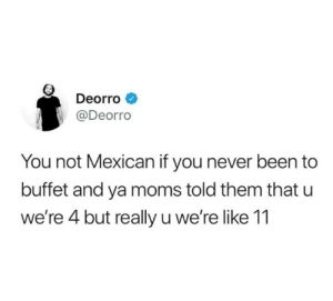 Moms, Deorro, and Mexican: Deorro  @Deorro  You not Mexican if you never been to  buffet and ya moms told them that u  we're 4 but really u we're like 11 Mi ama was thrifty for that discount