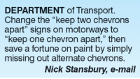 """Chevron: DEPARTMENT of Transport.  Change the """"keep two chevrons  apart"""" signs on motorways to  """"keep one chevron apart,"""" then  save a fortune on paint by simply  missing out alternate chevrons.  Nick Stansbury, e-mail"""
