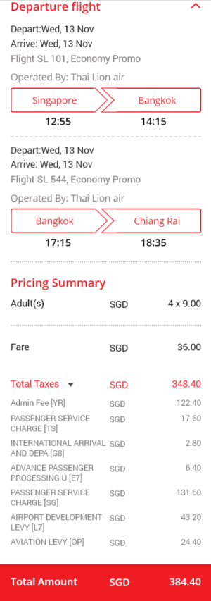 Facepalm, Taxes, and Flight: Departure flight  Depart:Wed, 13 Nov  Arrive: Wed, 13 Nov  Flight SL 101, Economy Promo  Operated By: Thai Lion air  Singapore  Bangkok  14:15  12:55  Depart:Wed, 13 Nov  Arrive: Wed, 13 Nov  Flight SL 544, Economy Promo  Operated By: Thai Lion air  Chiang Rai  Bangkok  17:15  18:35  Pricing Summary  Adult(s)  4 x 9.00  SGD  36.00  Fare  SGD  Total Taxes  348.40  SGD  Admin Fee [YR]  122.40  SGD  PASSENGER SERVICE  17.60  SGD  CHARGE [TS]  INTERNATIONAL ARRIVAL SGD  2.80  AND DEPA [G8]  6.40  ADVANCE PASSENGER  SGD  PROCESSING U [E7]  131.60  PASSENGER SERVICE  SGD  CHARGE [SG  AIRPORT DEVELOPMENT SGD  43.20  LEVY [L7]  AVIATION LEVY [OP  24.40  SGD  Total Amount  384.40  SGD  < Because this mekes sense