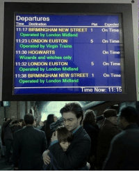 19 years later, today at King's Cross, all was well. ⚡️ Follow @9gag - - - 9gag hogwarts harrypotter deathlyhallows snape kingscross 19yearslater: Departures  Time Destination  Plat Expected  11:17 BIRMINGHAM NEW STREET 1  11:23 LONDON EUSTON  11:30 HOGWARTS  Operated by London Midland  Operated by Virgin Trains  Wizards and witches only  Operated by London Midland  Operated by London Midland  On Time  On Time  On Time  On Time  On Time  5  11:32 LONDON EUSTON  5  11:38 BIRMINGHAM NEW STREET 1  Time Now: 11:15 19 years later, today at King's Cross, all was well. ⚡️ Follow @9gag - - - 9gag hogwarts harrypotter deathlyhallows snape kingscross 19yearslater