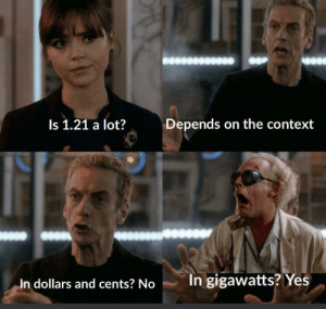 Wtf, Yes, and Context: Depends on the context  Is 1.21 a lot?  In gigawatts? Yes  In dollars and cents? No Wtf is a gigawatt?