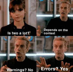 As long as it compiles, that is all that matters.: Depends on the  context  Is two a lot?  Errors? Yes  Warnings? No As long as it compiles, that is all that matters.