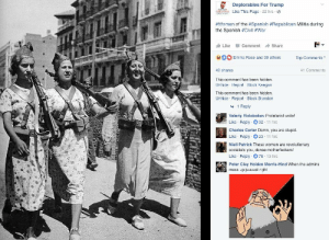During the Spanish Civil war the Republicans were Communists, Socialists and Anarchists; the Nationalists were the Fascists.https://en.wikipedia.org/wiki/Spanish_Civil_War: Deplorables For Trump  Like This Page 22 hrs  #women of the #Spanish #Republican Militia during  the Spanish #Civil #War  Like -Comment → Share  Emma Rose and 39 others Top Comments  41 Comments  49 shares  This comment has been hidden  Unhide Report Block Keegan  This comment has been hidden  Unhide Report Block Brandon  1 Reply  Valeriy Vislobokov Proletariat unite!  Like Reply 32 11 hrs  Charles Carter Damn, you are stupid.  Like Reply 23 11 hrs  Niall Patrick These women are revolutionary  socialists you, dense motherfuckers!  Like Reply 78 13 hrs  Peter Clay Holden Morris-Hind When the admins  mess up juuuust right During the Spanish Civil war the Republicans were Communists, Socialists and Anarchists; the Nationalists were the Fascists.https://en.wikipedia.org/wiki/Spanish_Civil_War