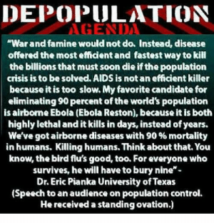 """Al Gore, Being Alone, and Apparently: DEPOPULATION  """"War and famine would not do. Instead, disease  offered the most efficient and fastest way to kill  the billions that must soon die if the population  crisis is to be solved. AIDS is not an efficient killer  because it is too slow. My favorite candidate for  eliminating 90 percent of the world's population  is airborne Ebola (Ebola Reston), because it is both  highly lethal and it kills in days, instead of years.  We've got airborne diseases with 90 % mortality  in humans. Killing humans. Think about that. You  know, the bird flu's good, too. For everyone who  survives, he will have to bury nine-  Dr. Eric Pianka University of Texas  (Speech to an audlence on population control.  He received a standing ovation.) Because of many years of experience as a writer and editor, Pianka's strange introduction and the TV camera incident raised a red flag in my mind. Suddenly I forgot that I was a member of the Texas Academy of Science and chairman of its Environmental Science Section. Instead, I grabbed a notepad so I could take on the role of science reporter. One of Pianka's earliest points was a condemnation of anthropocentrism, or the idea that humankind occupies a privileged position in the Universe. He told a story about how a neighbor asked him what good the lizards are that he studies. He answered, """"What good are you?"""" Pianka hammered his point home by exclaiming, """"We're no better than bacteria!"""" Pianka then began laying out his concerns about how human overpopulation is ruining the Earth. He presented a doomsday scenario in which he claimed that the sharp increase in human population since the beginning of the industrial age is devastating the planet. He warned that quick steps must be taken to restore the planet before it's too late. Saving the Earth with Ebola  Professor Pianka said the Earth as we know it will not survive without drastic measures. Then, and without presenting any data to justify this number, he a"""