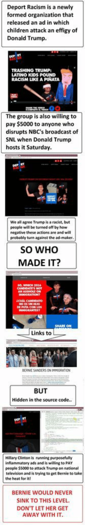 Clinton running inflammatory ads attacking Trump but tries to blame Bernie sandershttp://omg-humor.tumblr.com: Deport Racism is a newly  formed organization that  released an ad in which  children attack an effigy of  Donald Trump.  DEP RT  TRASHING TRUMP:  LATINO KIDS POUND  RACISM LIKE A PIÑATA  The group is also willing to  pay $5000 to anyone who  disrupts NBC's broadcast of  SNL when Donald Trump  hosts it Saturday.  DEP RT  We all agree Trump is a racist, but  people will be turned off by how  negative these actions are and will  probably turn against the ad-maker.  SO WHO  MADE IT?  so, WHICH 2014  CANDIDATES NOT  mytOU ON  MMIGRATIONT  icu CANDIDATO  NO ES UN HUO  DE PUTA CON LOs  NMIGRANTES?  SHARE ON  Links to  BERNIE SANDERS ON IMMIGRATION  BUT  Hidden in the source code..  DIP RT  Hillary Clinton is running purposefully  inflammatory ads and is willing to PAY  people $5000 to attack Trump on national  television and is trying to get Bernie to take  the heat for it!  BERNIE WOULD NEVER  SINK TO THIS LEVEL.  DON'T LET HER GET  AWAY WITH IT. Clinton running inflammatory ads attacking Trump but tries to blame Bernie sandershttp://omg-humor.tumblr.com