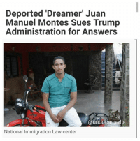 """Family, Memes, and News: Deported Dreamer Juan  Manuel Montes Sues Trump  Administration for Answers  @undooumedia  National Immigration Law center """"A young immigrant who was deported to Mexico earlier this year despite the fact he had protected DACA status has filed a suit against the Trump administration seeking information about his case. Juan Manuel Montes, 23, filed a complaint Tuesday in the U.S. District Court for the Southern District of California, alleging that the government did not provide any documentation explaining the legality of sending him back to Mexico. Montes has been in the U.S. since he was 9 and had qualified for DACA twice; he was protected until 2018. """"Juan Manuel was funneled across the border without so much as a piece of paper to explain why or how,"""" stated Nora A. Preciado, a staff attorney at the National Immigration Law Center, (NILC) which put out the statement. """"The government shouldn't treat anyone this way — much less someone who has DACA. No one should have to file a lawsuit to find out what happened to them. In the statement, Montes said he was """"forced out"""" of the U.S. because he did not know what to do or say, """"but my home is there,"""" he said. """"I miss my job. I miss school...But most of all, I miss my family,"""" he Montes said. Montes, say his attorneys, has a cognitive disability from a brain injury."""" VIA NBC News DACA deferredaction UndocumentedAndUnafraid HereToStay immigration immigrant Undocumented migration"""