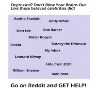 Barney, Betty White, and Brains: Depressed? Don't Blow Your Brains Out  Like these beloved celebrities did!  Aretha Franklin  Betty White  Stan Lee  Bob Barker  Mister Rogers  Reddit  Barney the Dinosaur  Mv Inbox  Leonard Nimo  HAL from 2001  William Shatner  Alan Alda  Go on Reddit and GET HELP!