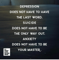 """Love, Memes, and Anxiety: DEPRESSION  DOES NOT HAVE TO HAVE  THE LAST WORD.  SUICIDE  DOES NOT HAVE TO BE  THE ONLY WAY OUT  ANXIETY  DOES NOT HAVE TO BE  YOUR MASTER  TO  WRITE  LOVE  ONHER  ARMS. Read """"We Can Fight Back"""" by Sky McKissack: https://twloha.com/blog/we-can-fight-back/"""