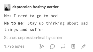 Depression, Sad, and Source: depression-healthy-carrier  Me: I need to go to bed  Me to me: Stay up thinking about sad  things and suffer  Source: depression-healthy-carrier  1.796 notes Literally me