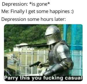 Bad, Fucking, and Memes: Depression: *is gone*  Me: Finally get some happines :)  Depression some hours later:  Parry this you fucking casual I'm bad at doing memes sorry