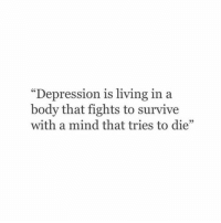 "Depression, Living, and Mind: ""Depression is living in a  body that fights to survive  with a mind that tries to die"""