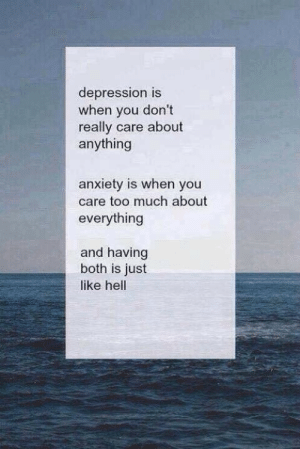 Too Much, Anxiety, and Depression: depression is  when you don't  really care about  anything  anxiety is when you  care too much about  everything  and having  both is just  like hell